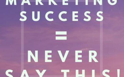 Marketing Success = NEVER SAY THIS!